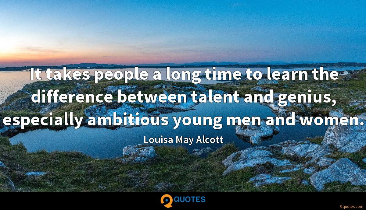 It takes people a long time to learn the difference between talent and genius, especially ambitious young men and women.