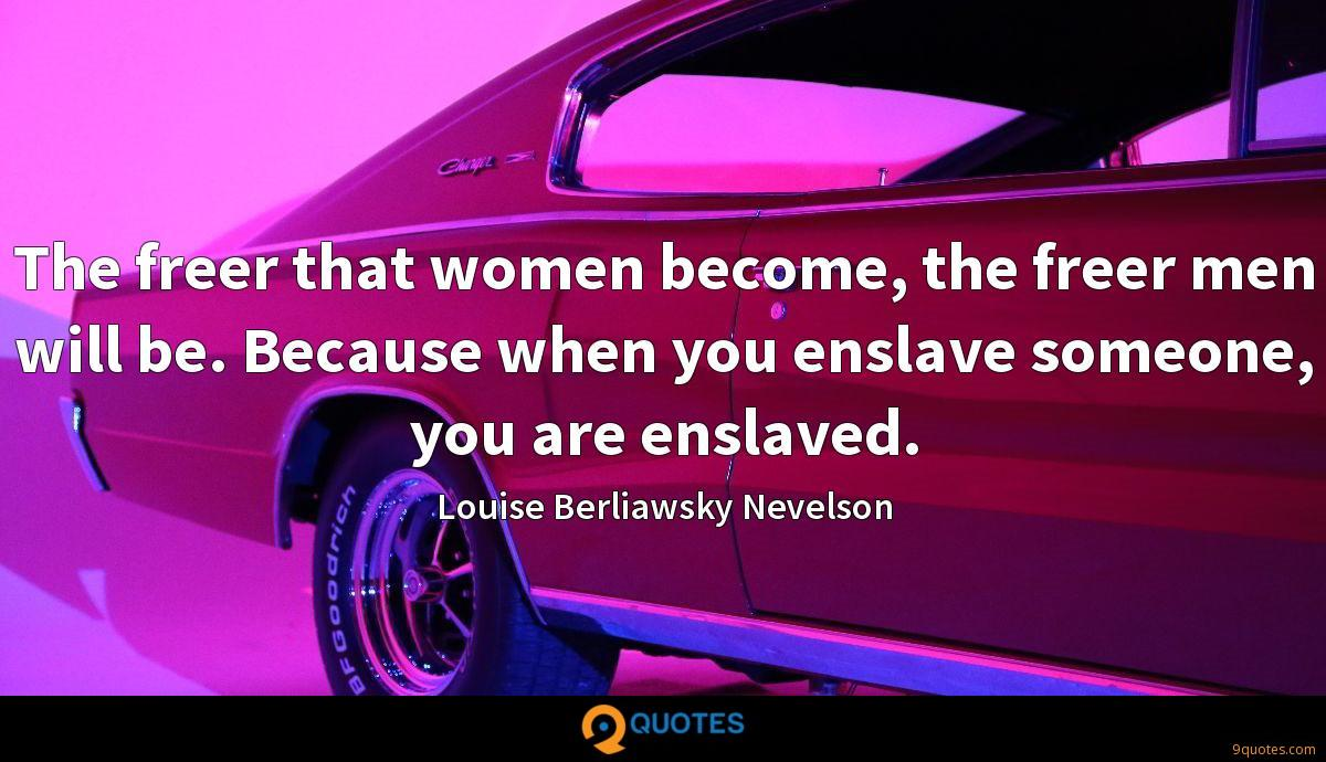 The freer that women become, the freer men will be. Because when you enslave someone, you are enslaved.