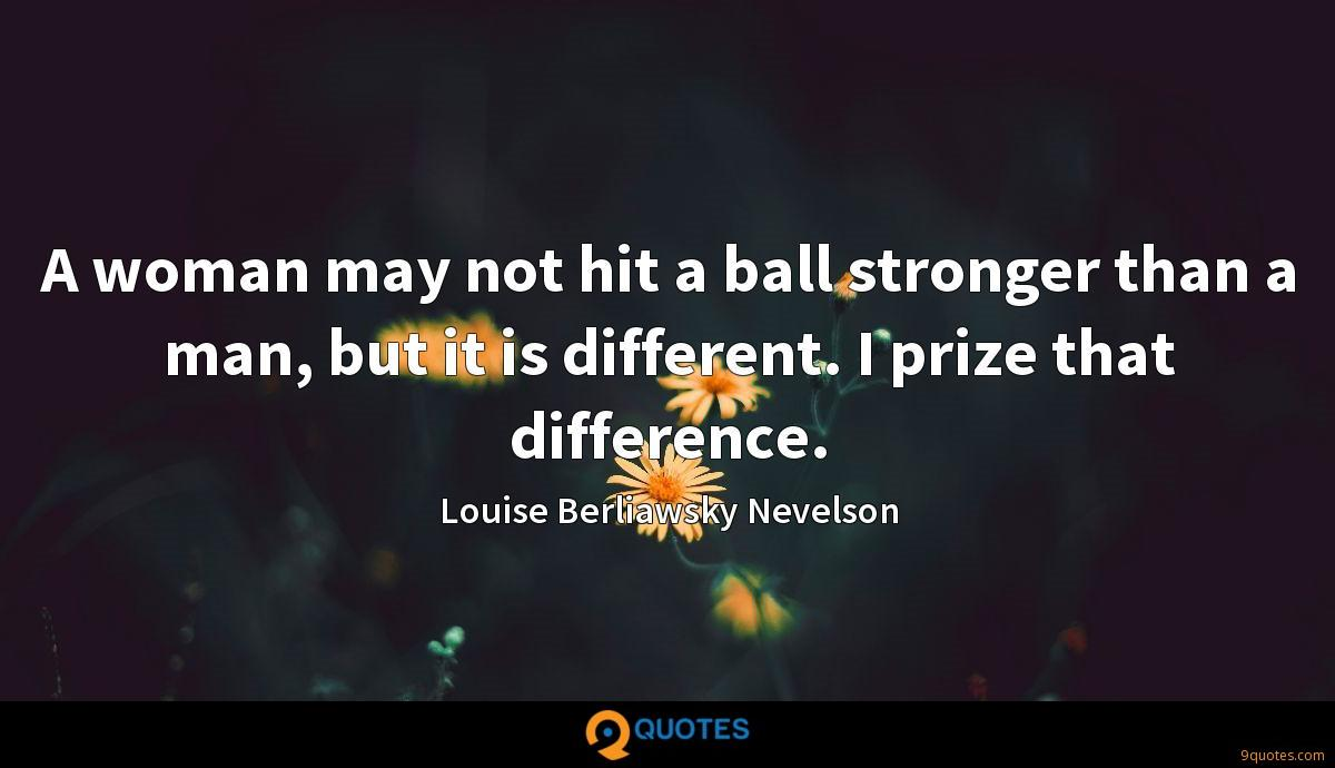A woman may not hit a ball stronger than a man, but it is different. I prize that difference.