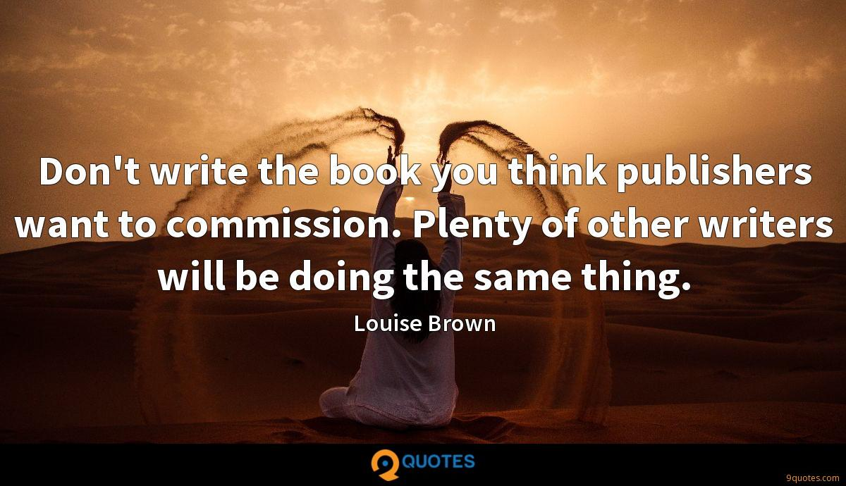 Don't write the book you think publishers want to commission. Plenty of other writers will be doing the same thing.