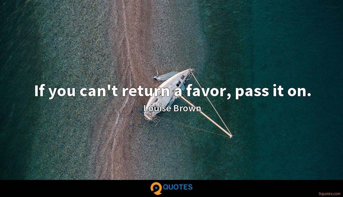 If you can't return a favor, pass it on.