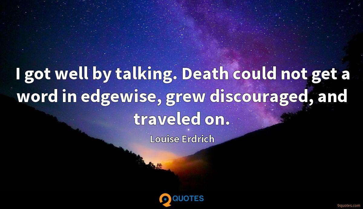 I got well by talking. Death could not get a word in edgewise, grew discouraged, and traveled on.