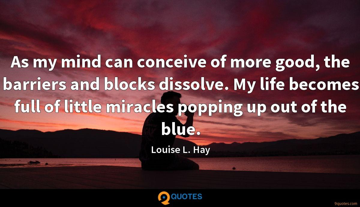 As my mind can conceive of more good, the barriers and blocks dissolve. My life becomes full of little miracles popping up out of the blue.