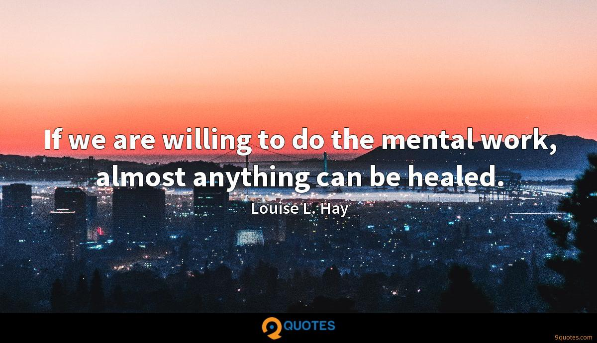 If we are willing to do the mental work, almost anything can be healed.