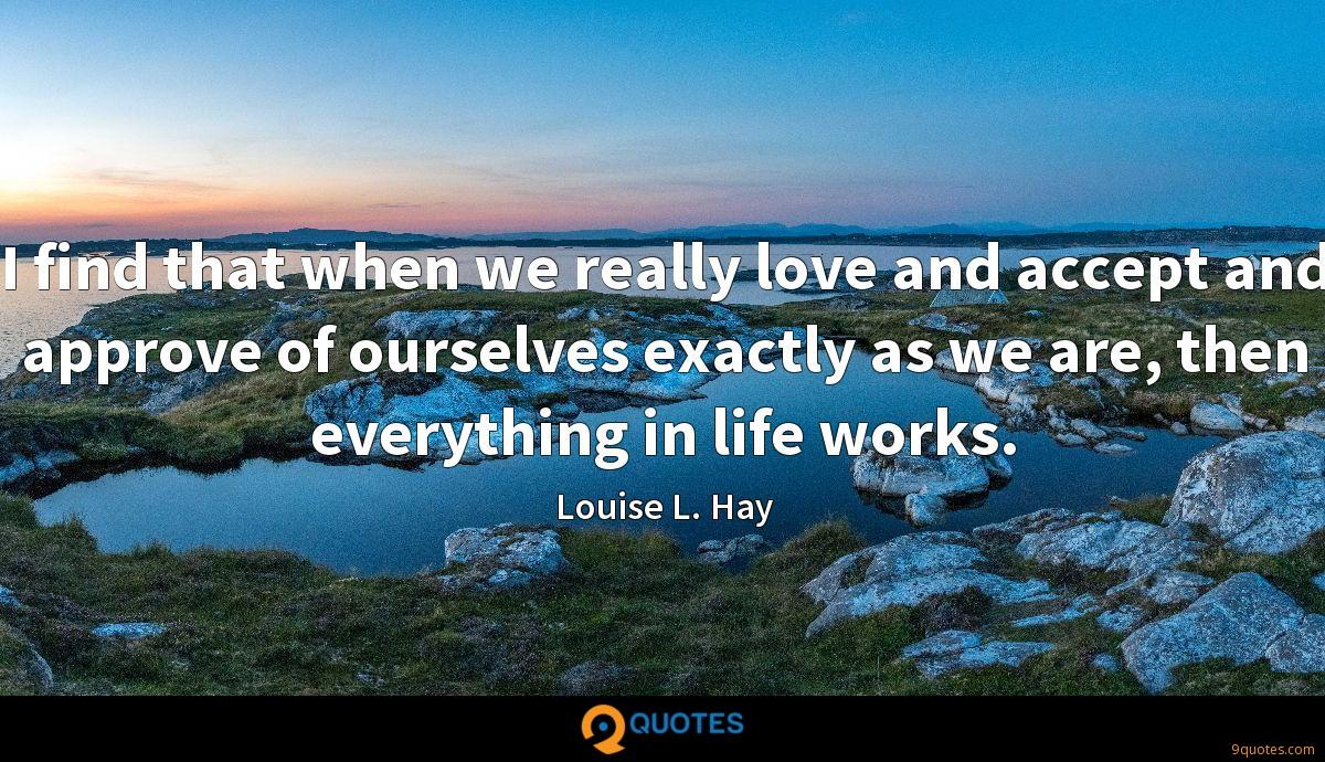 I find that when we really love and accept and approve of ourselves exactly as we are, then everything in life works.