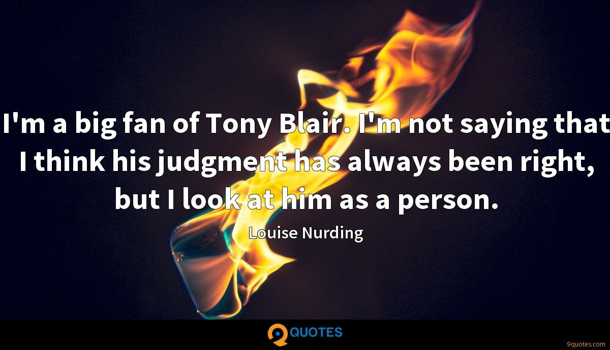 I'm a big fan of Tony Blair. I'm not saying that I think his judgment has always been right, but I look at him as a person.
