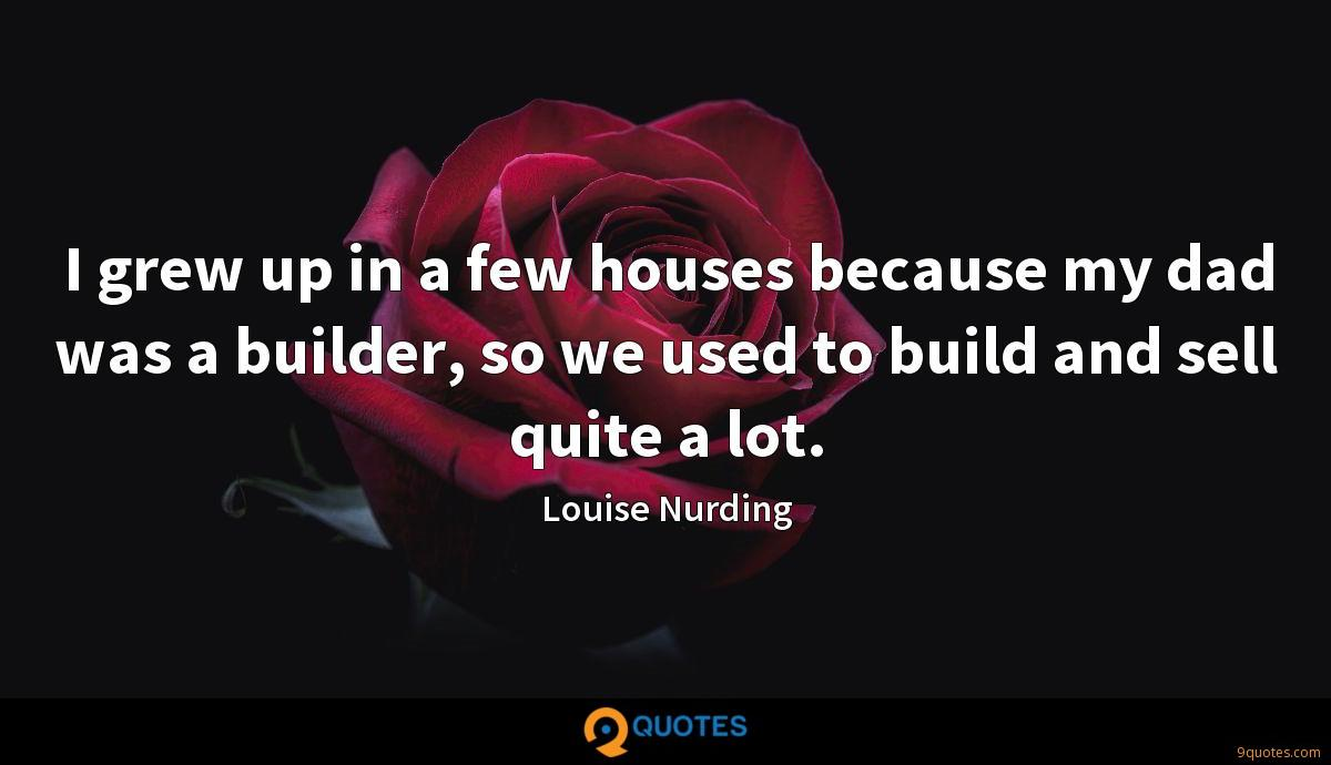 I grew up in a few houses because my dad was a builder, so we used to build and sell quite a lot.