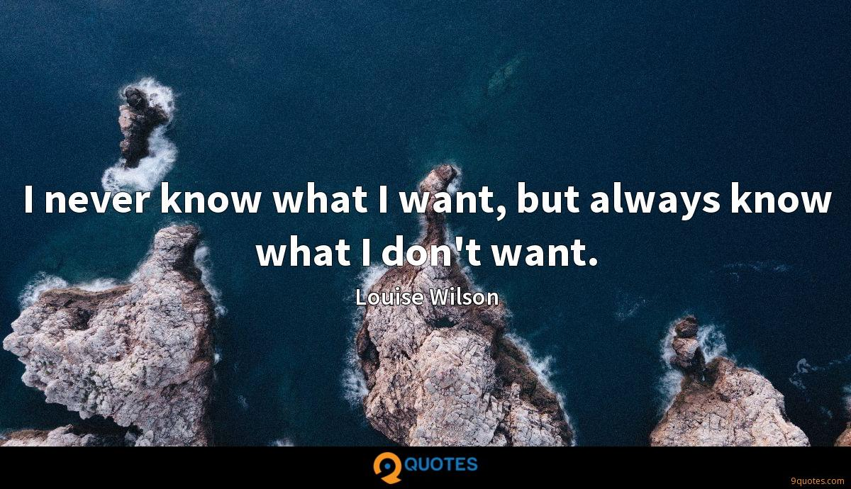 I never know what I want, but always know what I don't want.