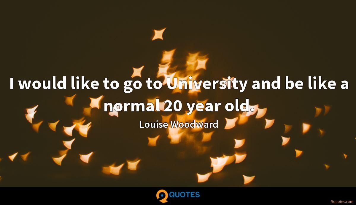 I would like to go to University and be like a normal 20 year old.