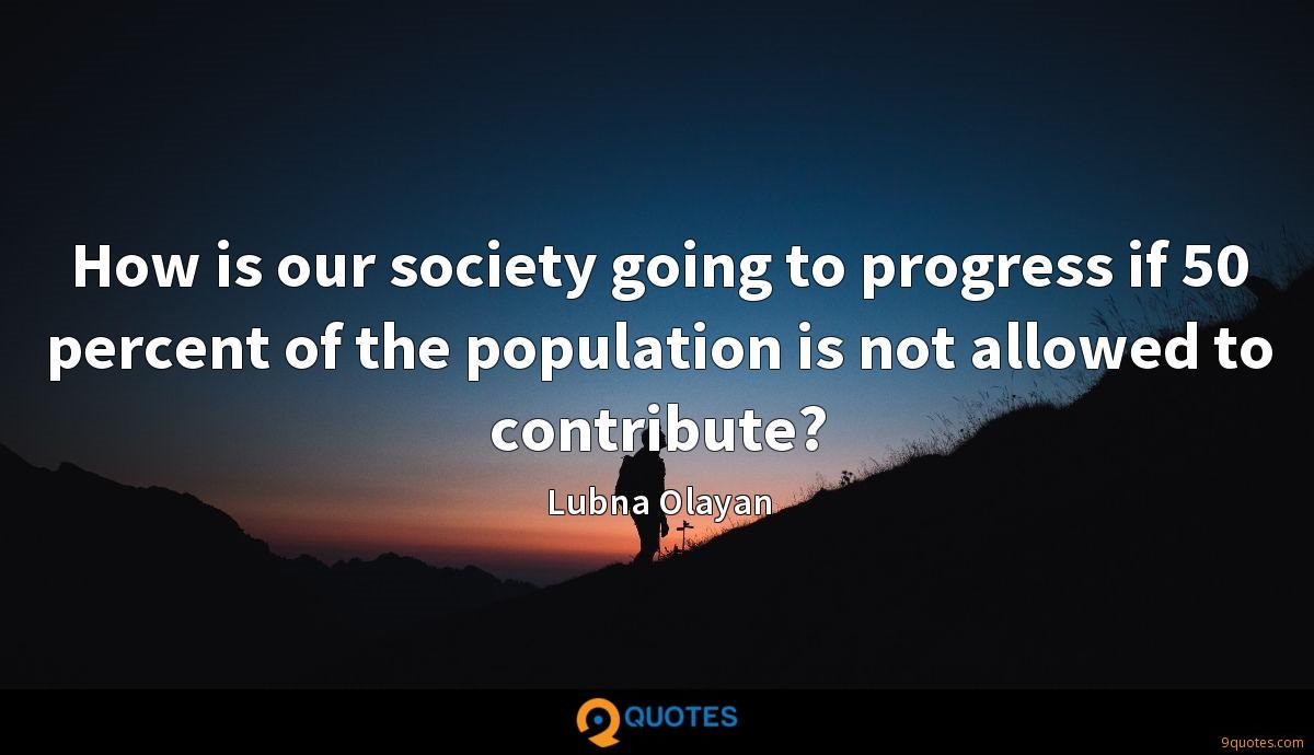 How is our society going to progress if 50 percent of the population is not allowed to contribute?