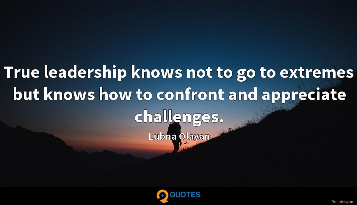 True leadership knows not to go to extremes but knows how to confront and appreciate challenges.