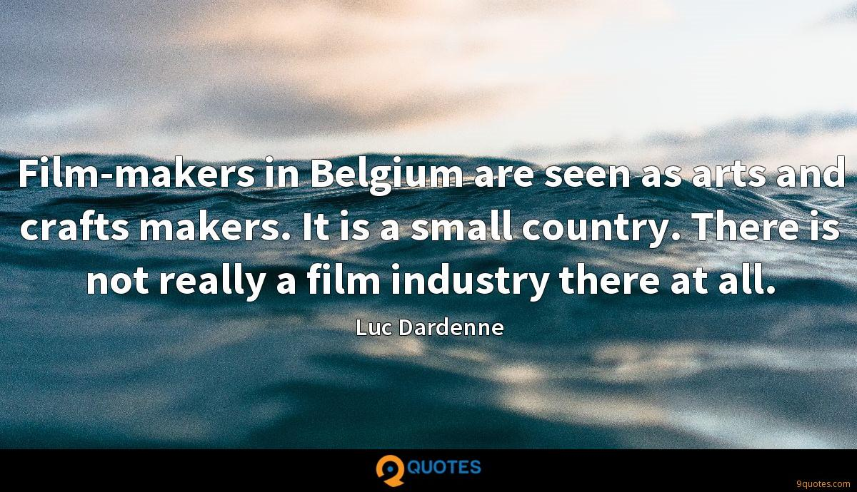 Film-makers in Belgium are seen as arts and crafts makers. It is a small country. There is not really a film industry there at all.