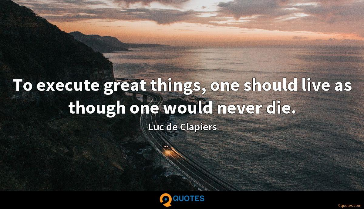 To execute great things, one should live as though one would never die.