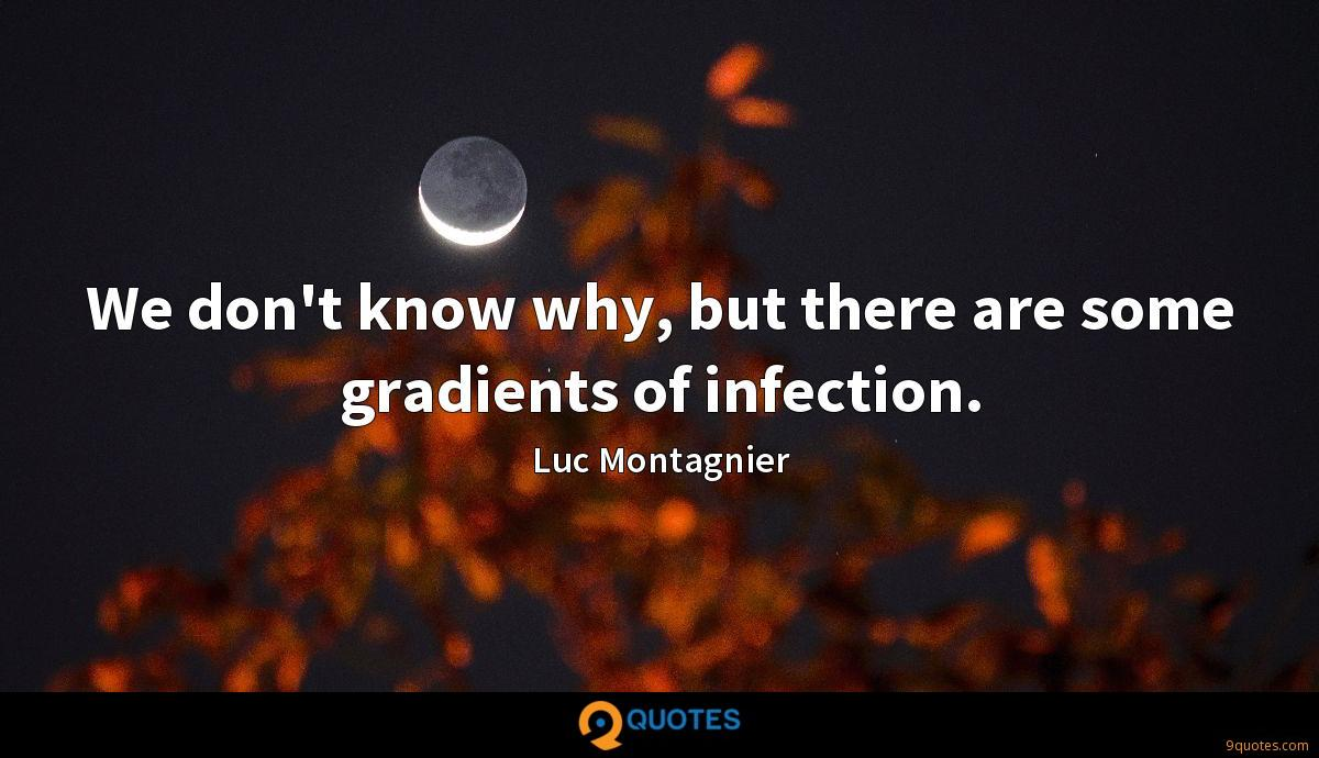 We don't know why, but there are some gradients of infection.