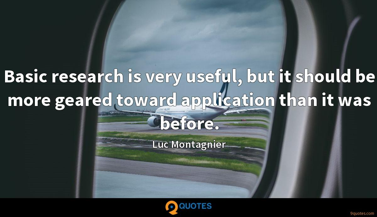 Basic research is very useful, but it should be more geared toward application than it was before.