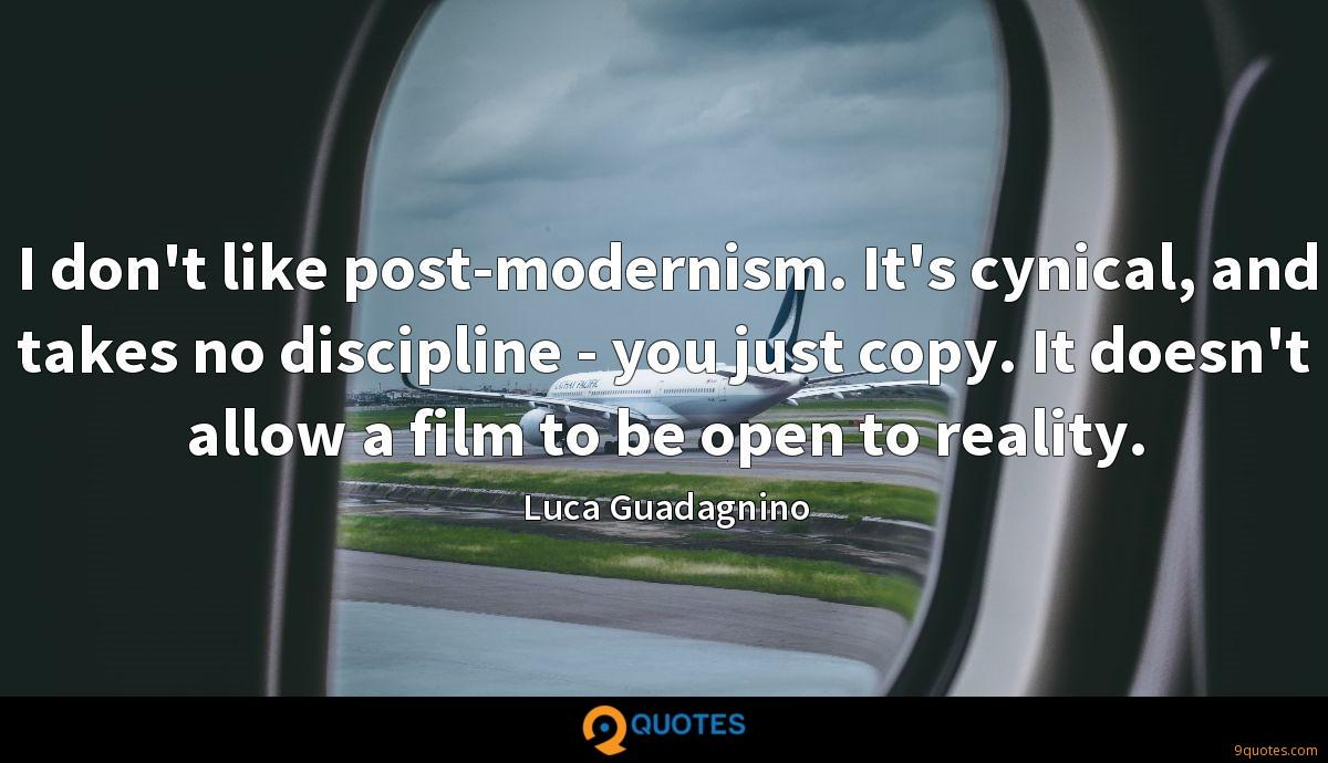 I don't like post-modernism. It's cynical, and takes no discipline - you just copy. It doesn't allow a film to be open to reality.