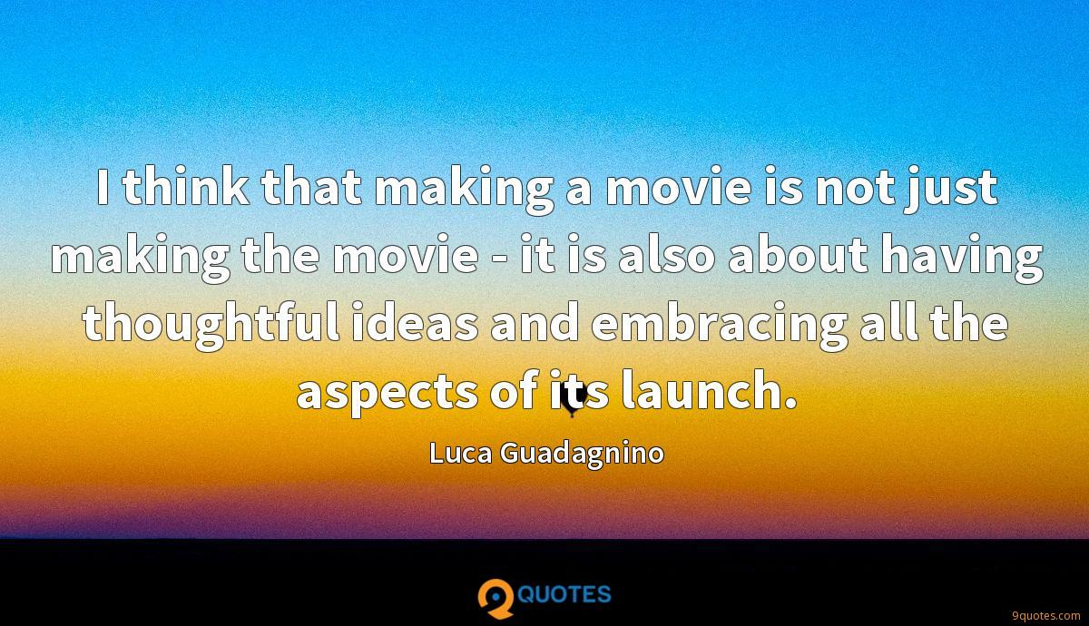 I think that making a movie is not just making the movie - it is also about having thoughtful ideas and embracing all the aspects of its launch.