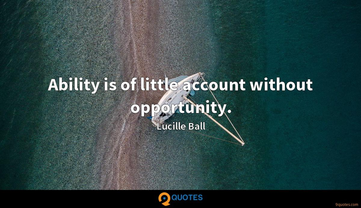 Ability is of little account without opportunity.