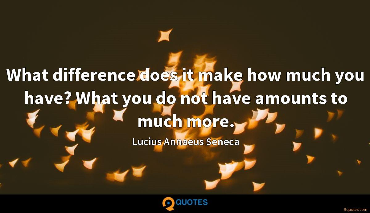 What difference does it make how much you have? What you do not have amounts to much more.
