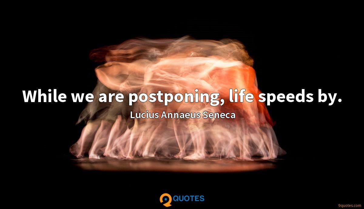 While we are postponing, life speeds by.