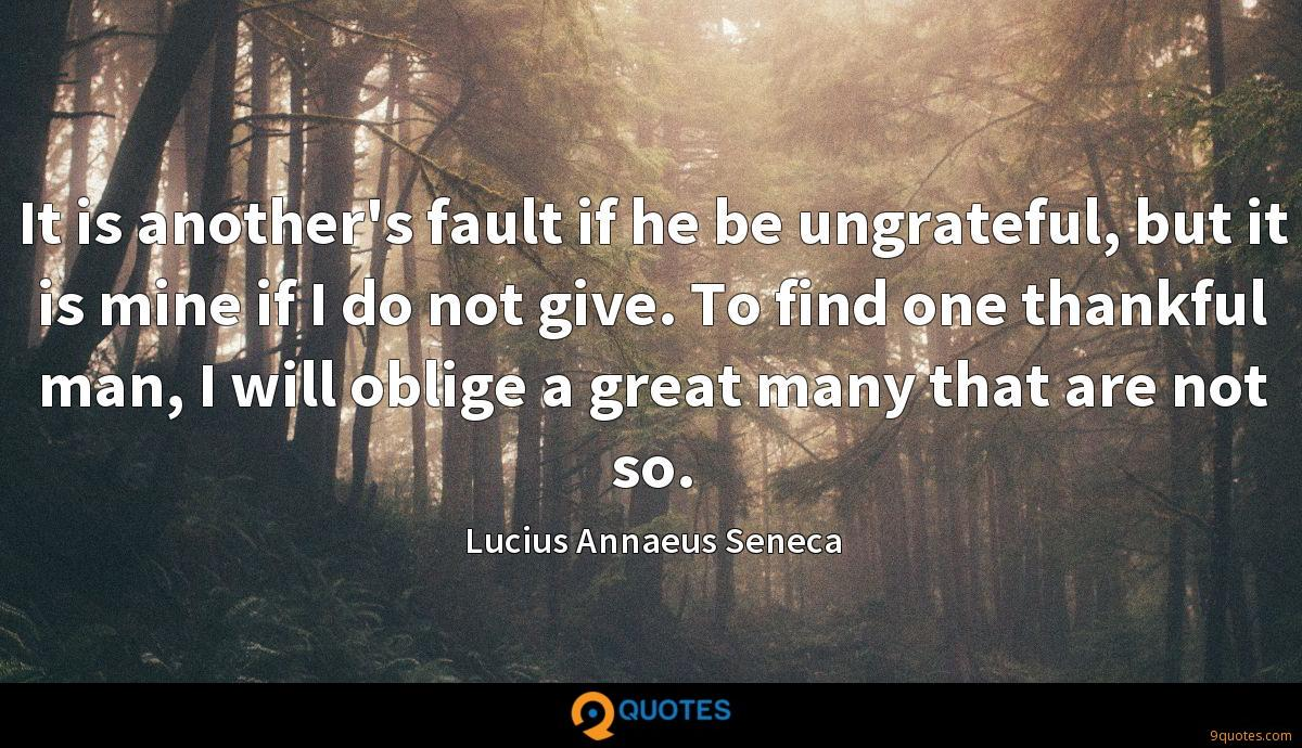 It is another's fault if he be ungrateful, but it is mine if I do not give. To find one thankful man, I will oblige a great many that are not so.