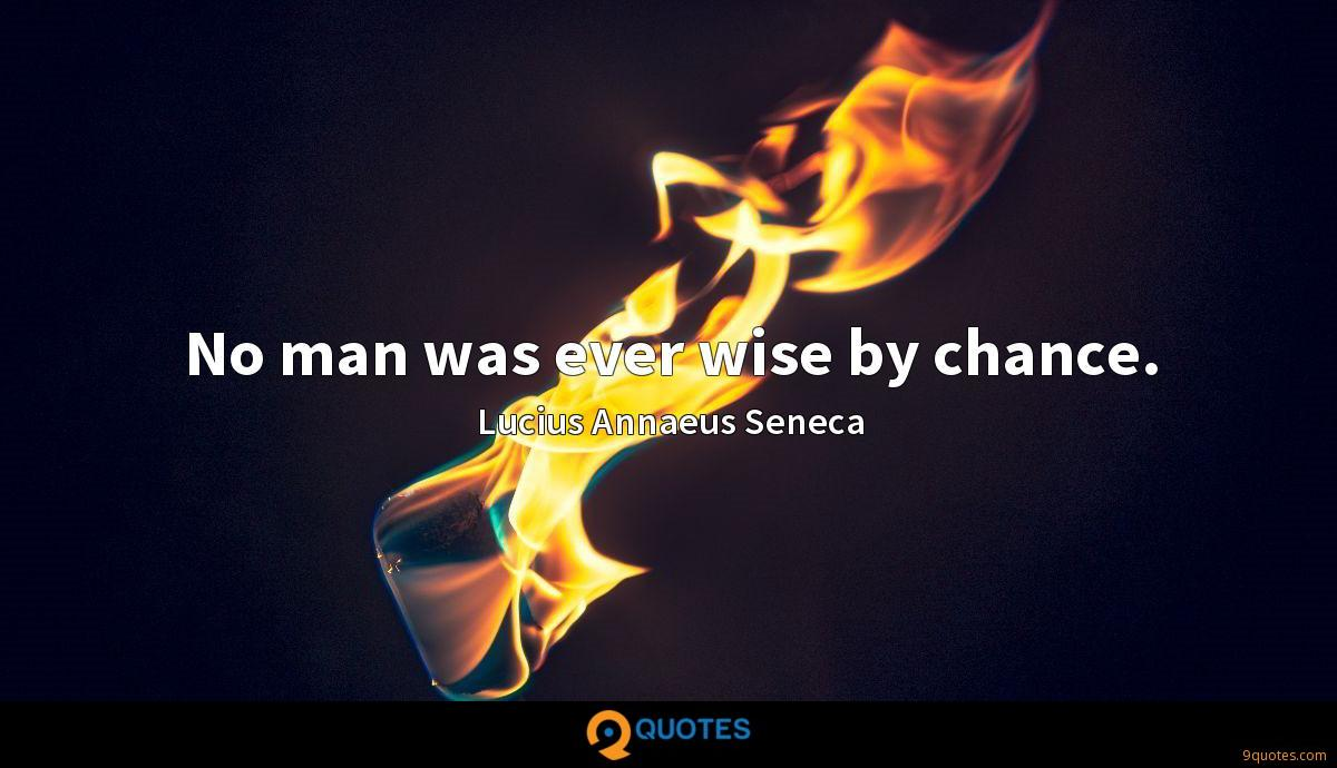 No man was ever wise by chance.