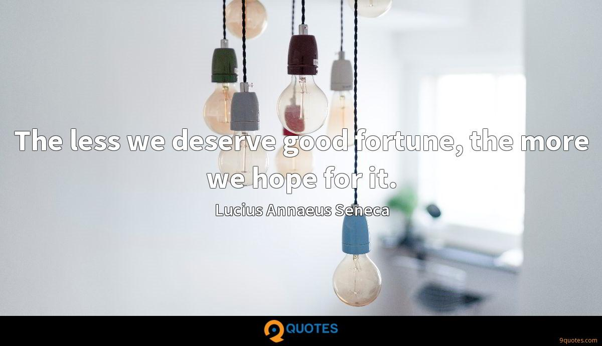 The less we deserve good fortune, the more we hope for it.