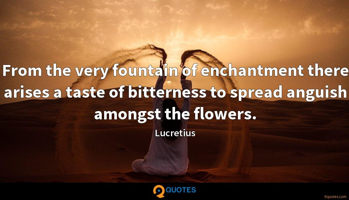 From the very fountain of enchantment there arises a taste of bitterness to spread anguish amongst the flowers.