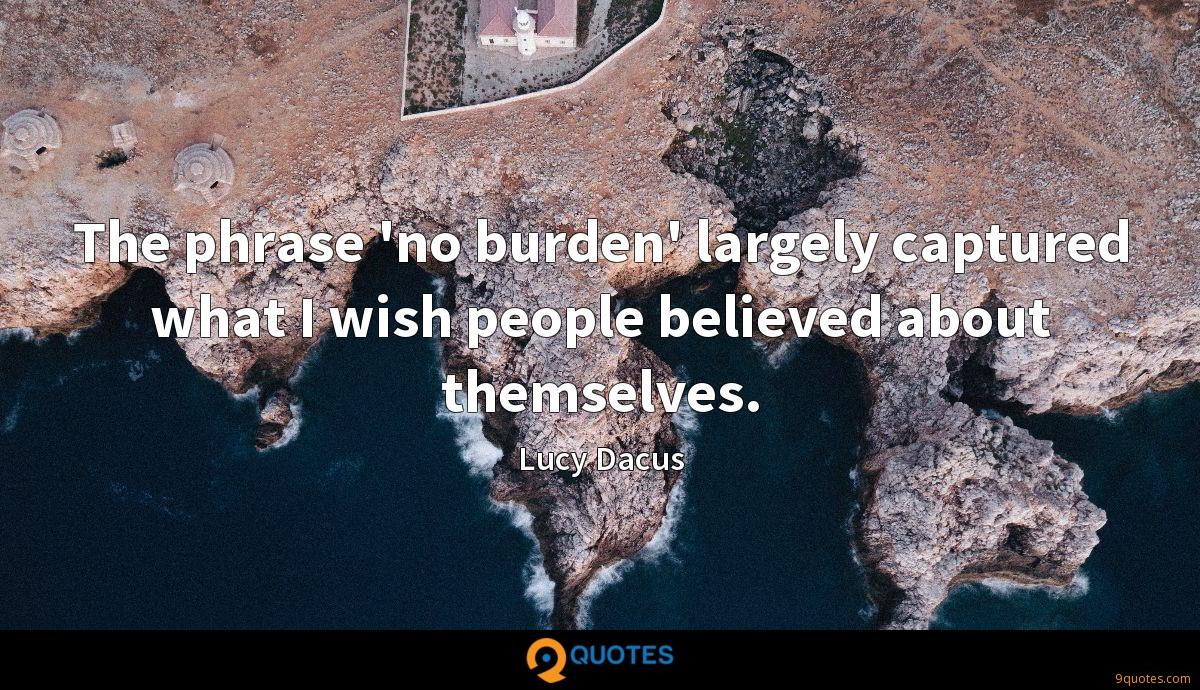 The phrase 'no burden' largely captured what I wish people believed about themselves.