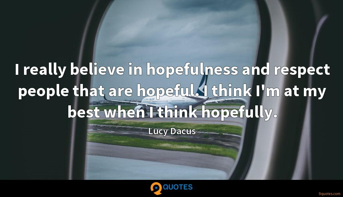 I really believe in hopefulness and respect people that are hopeful. I think I'm at my best when I think hopefully.