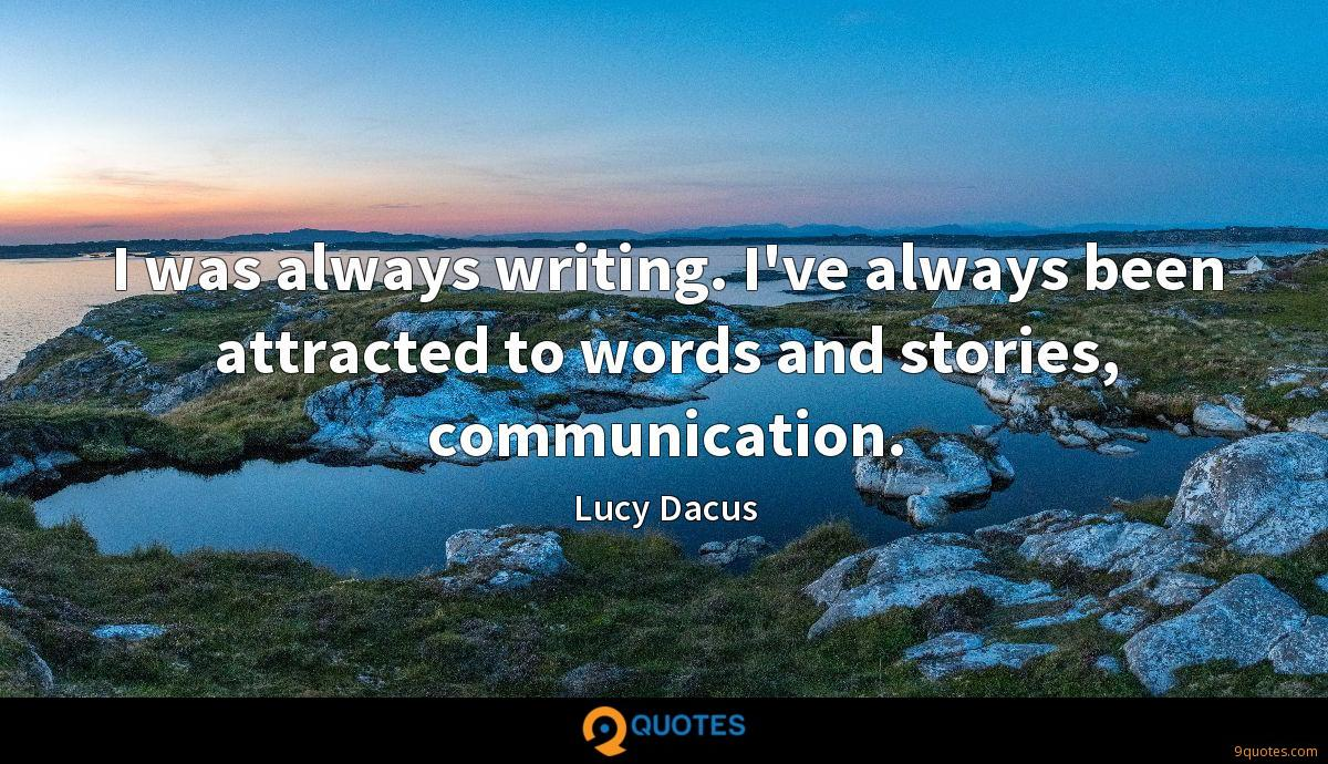 I was always writing. I've always been attracted to words and stories, communication.