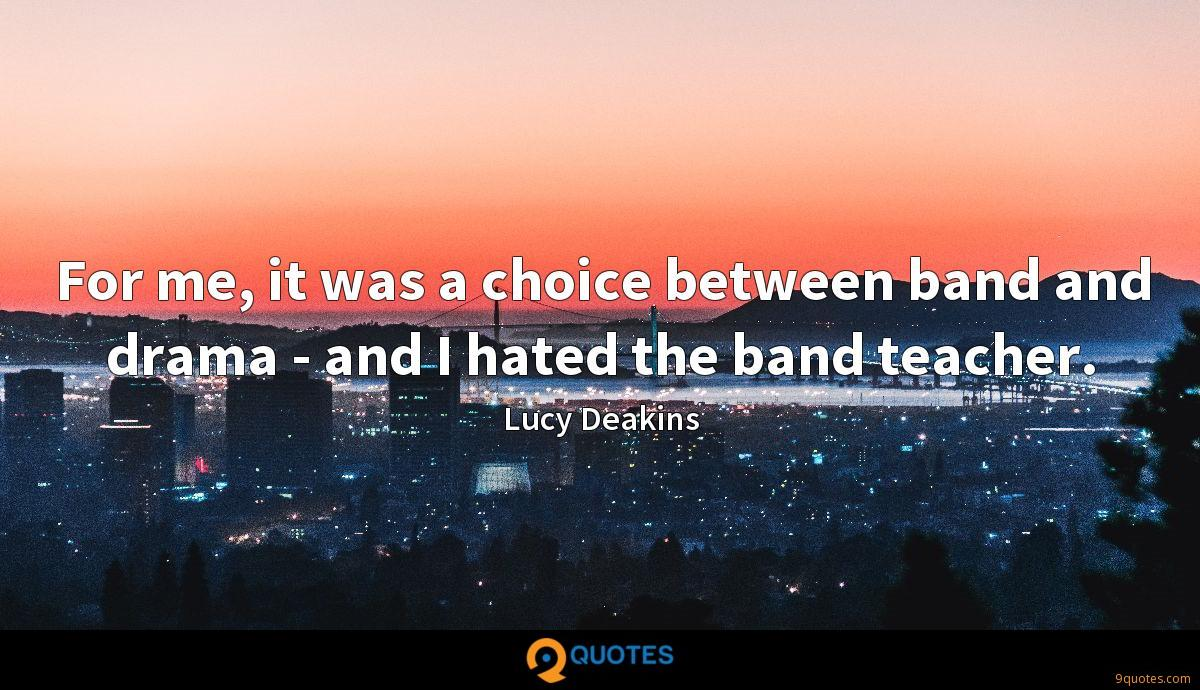 For me, it was a choice between band and drama - and I hated the band teacher.