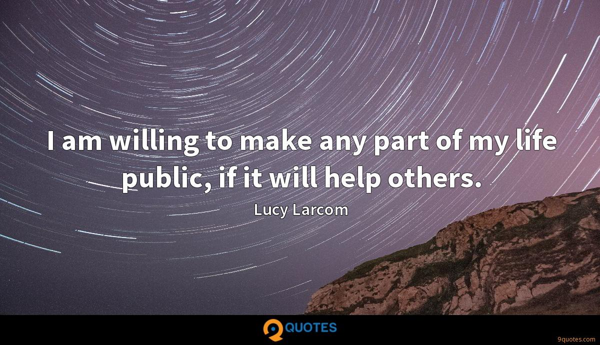 I am willing to make any part of my life public, if it will help others.