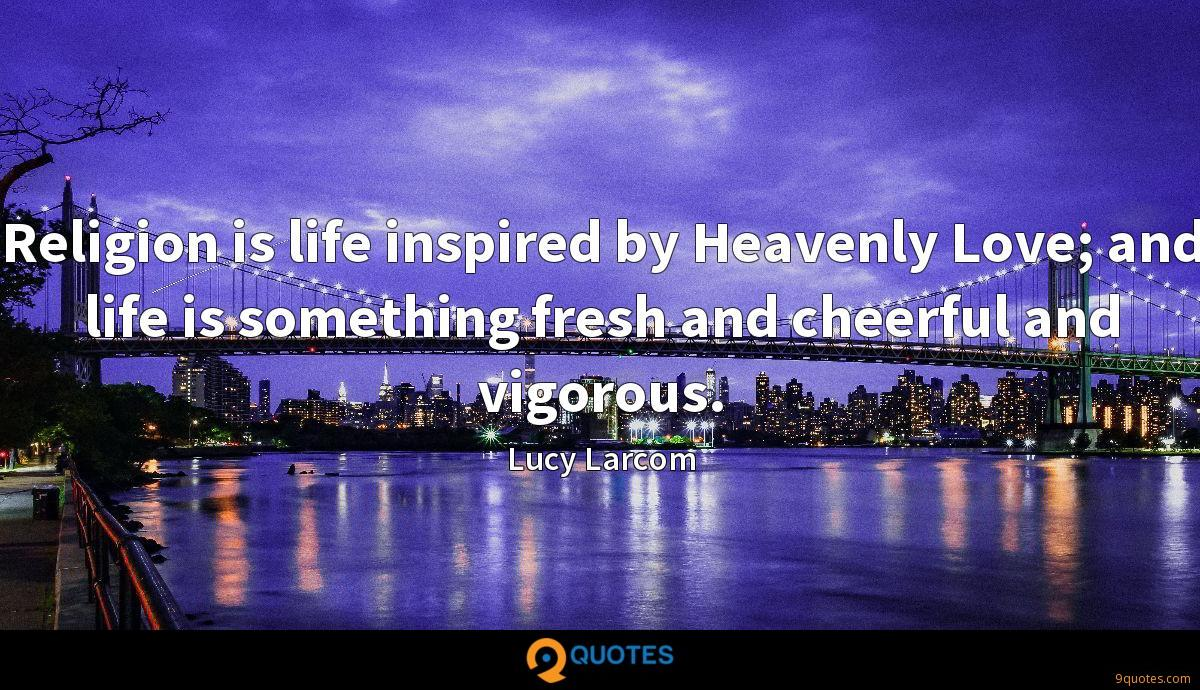 Religion is life inspired by Heavenly Love; and life is something fresh and cheerful and vigorous.