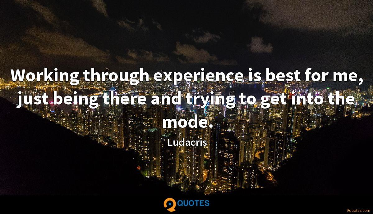 Working through experience is best for me, just being there and trying to get into the mode.