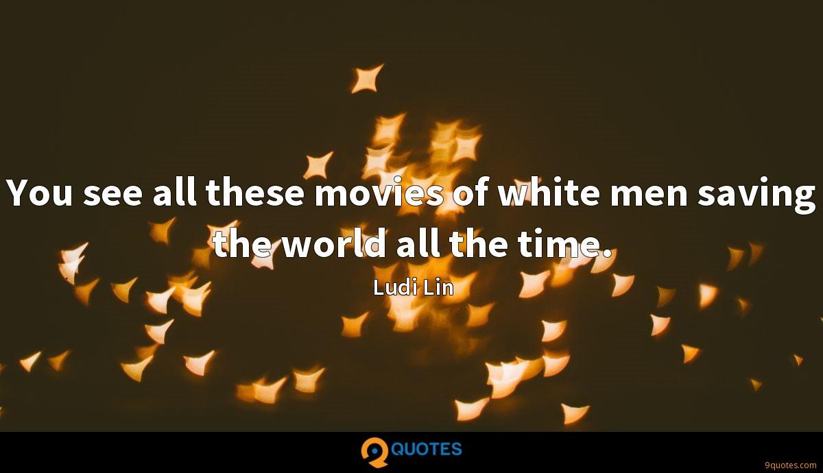 You see all these movies of white men saving the world all the time.