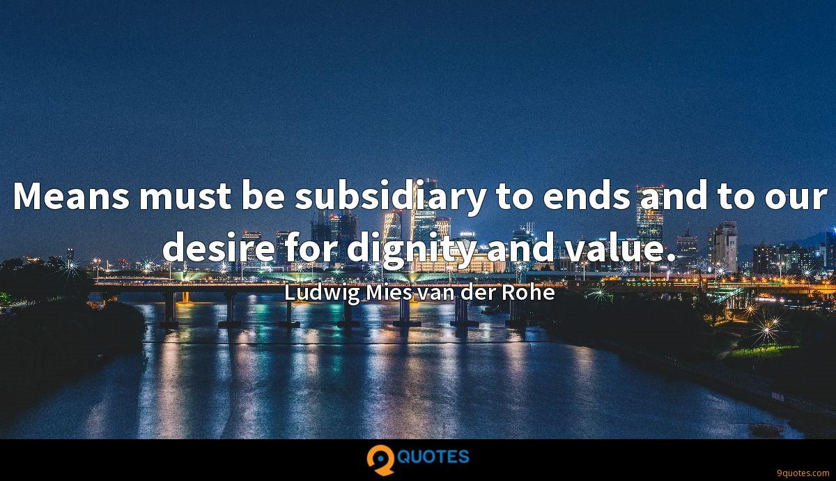 Means must be subsidiary to ends and to our desire for dignity and value.