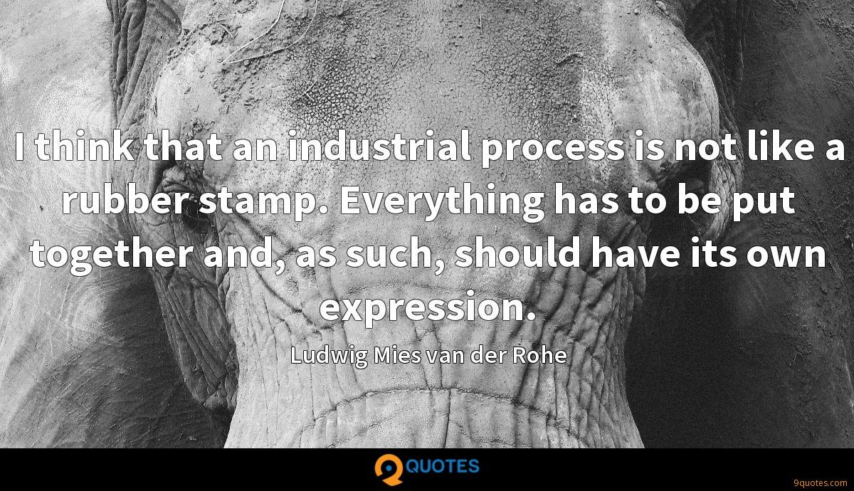 I think that an industrial process is not like a rubber stamp. Everything has to be put together and, as such, should have its own expression.