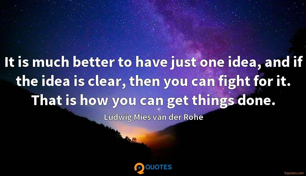 It is much better to have just one idea, and if the idea is clear, then you can fight for it. That is how you can get things done.
