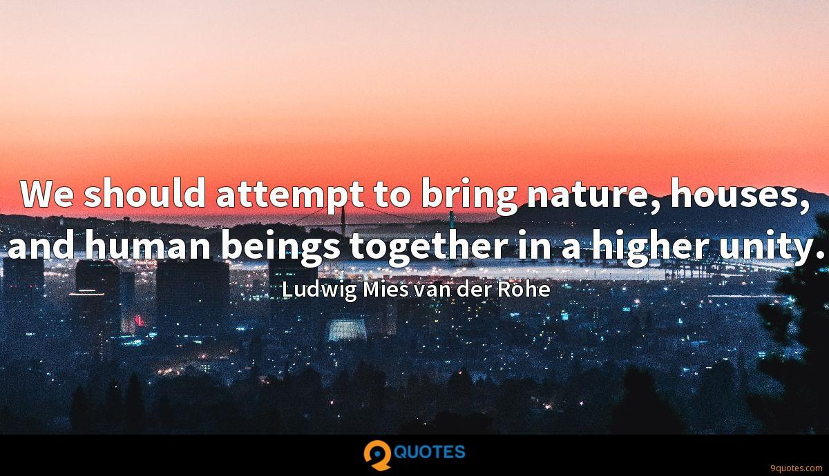We should attempt to bring nature, houses, and human beings together in a higher unity.