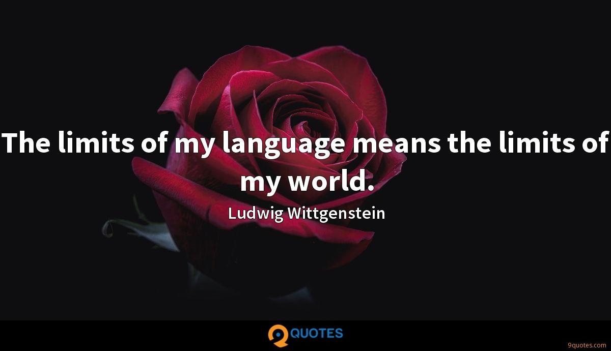 The limits of my language means the limits of my world.