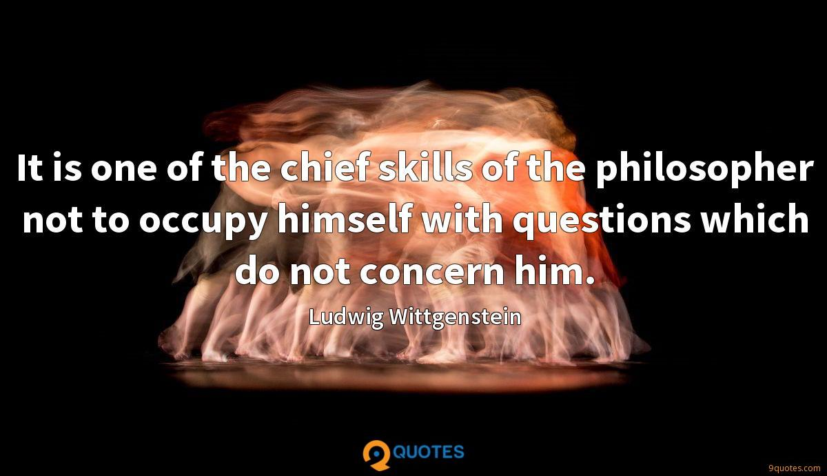 It is one of the chief skills of the philosopher not to occupy himself with questions which do not concern him.