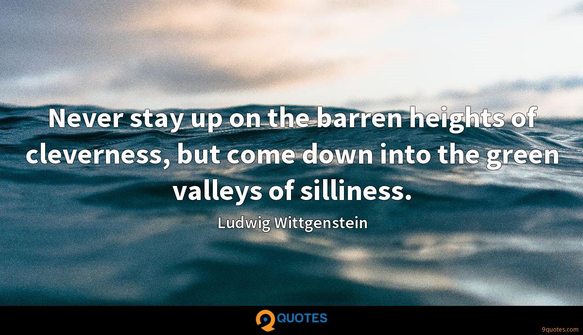 Never stay up on the barren heights of cleverness, but come down into the green valleys of silliness.