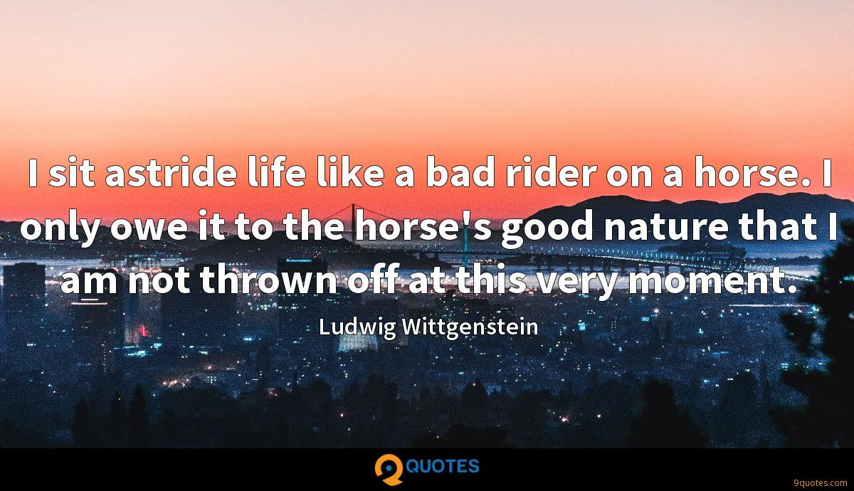 I sit astride life like a bad rider on a horse. I only owe it to the horse's good nature that I am not thrown off at this very moment.