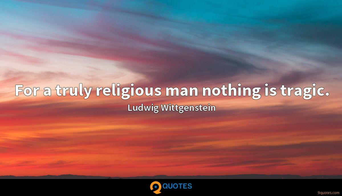 For a truly religious man nothing is tragic.