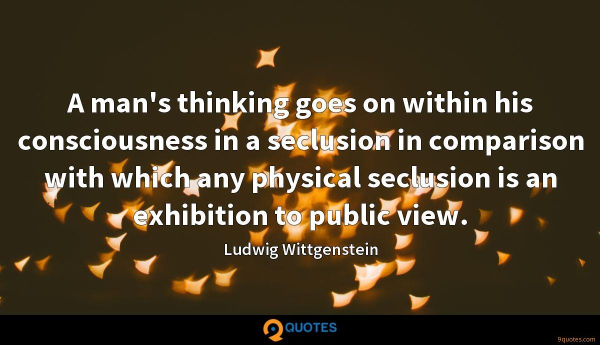 A man's thinking goes on within his consciousness in a seclusion in comparison with which any physical seclusion is an exhibition to public view.