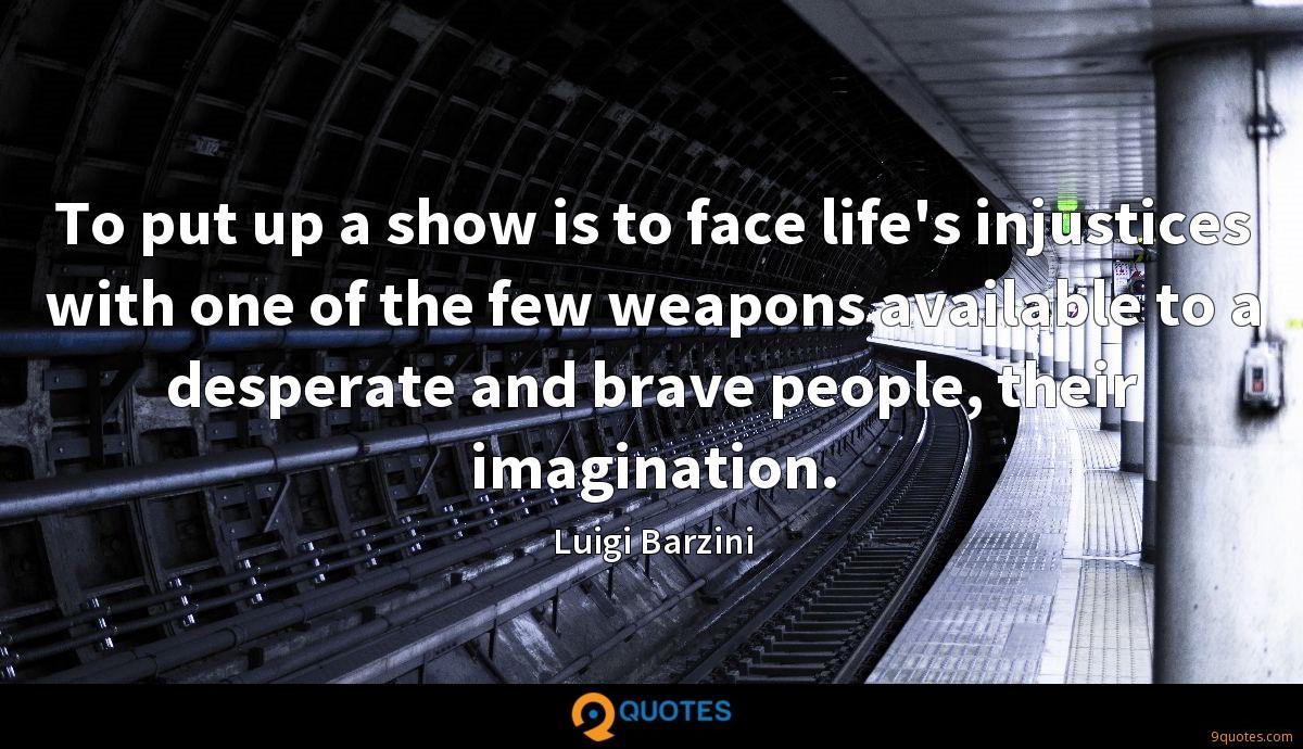 To put up a show is to face life's injustices with one of the few weapons available to a desperate and brave people, their imagination.