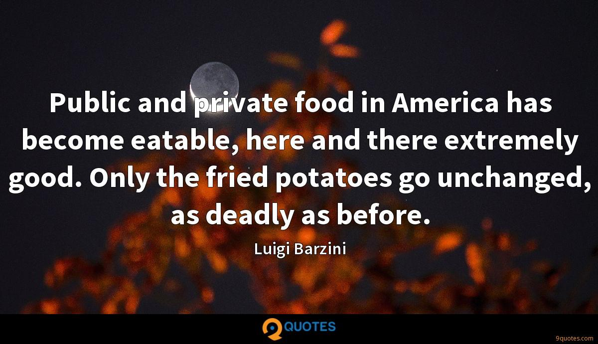 Public and private food in America has become eatable, here and there extremely good. Only the fried potatoes go unchanged, as deadly as before.