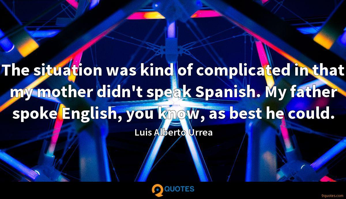 The situation was kind of complicated in that my mother didn't speak Spanish. My father spoke English, you know, as best he could.