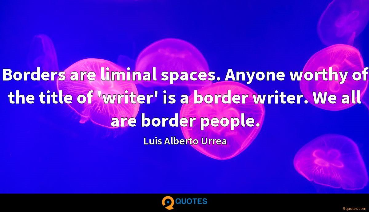 Borders are liminal spaces. Anyone worthy of the title of 'writer' is a border writer. We all are border people.